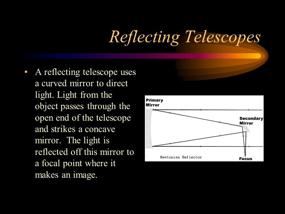 Reflecting Telescopes A reflecting telescope uses a curved mirror to direct light. Light from the object passes through the open end of the telescope