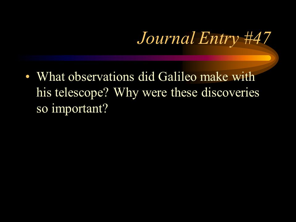 Journal Entry #47 What observations did Galileo make with his telescope? Why were these discoveries so important?