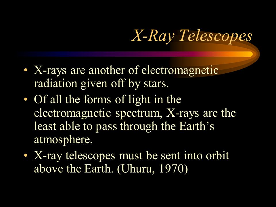 X-Ray Telescopes X-rays are another of electromagnetic radiation given off by stars. Of all the forms of light in the electromagnetic spectrum, X-rays