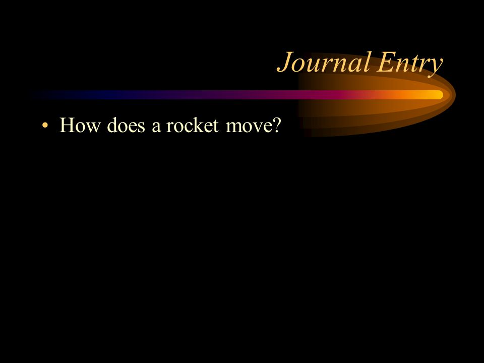 Journal Entry How does a rocket move?
