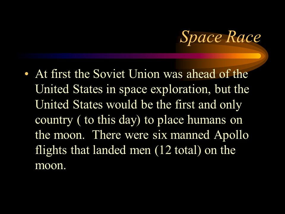 Space Race At first the Soviet Union was ahead of the United States in space exploration, but the United States would be the first and only country (