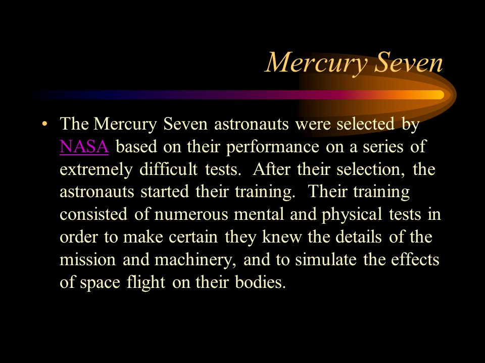 Mercury Seven The Mercury Seven astronauts were selected by NASA based on their performance on a series of extremely difficult tests. After their sele