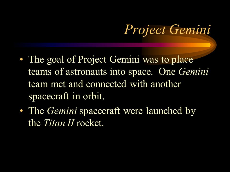 Project Gemini The goal of Project Gemini was to place teams of astronauts into space. One Gemini team met and connected with another spacecraft in or