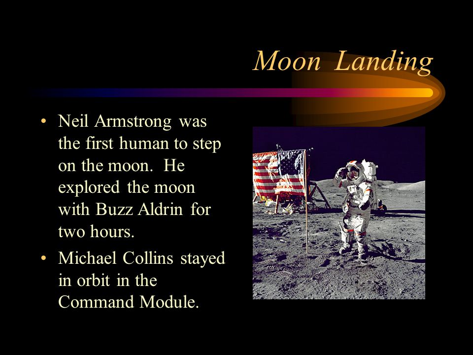 Moon Landing Neil Armstrong was the first human to step on the moon. He explored the moon with Buzz Aldrin for two hours. Michael Collins stayed in or