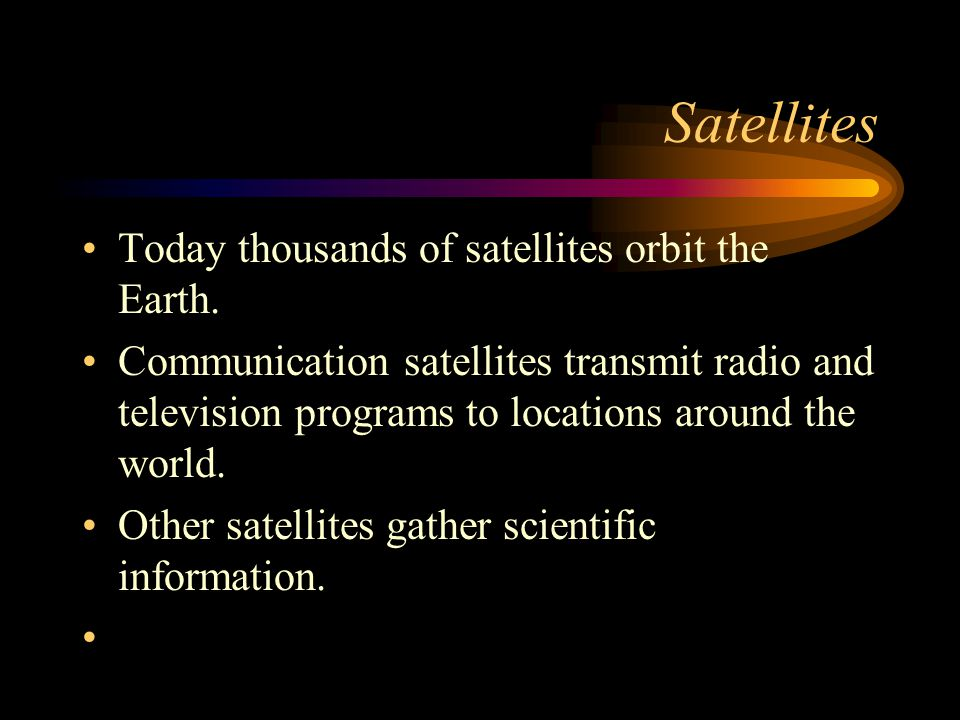 Satellites Today thousands of satellites orbit the Earth. Communication satellites transmit radio and television programs to locations around the worl