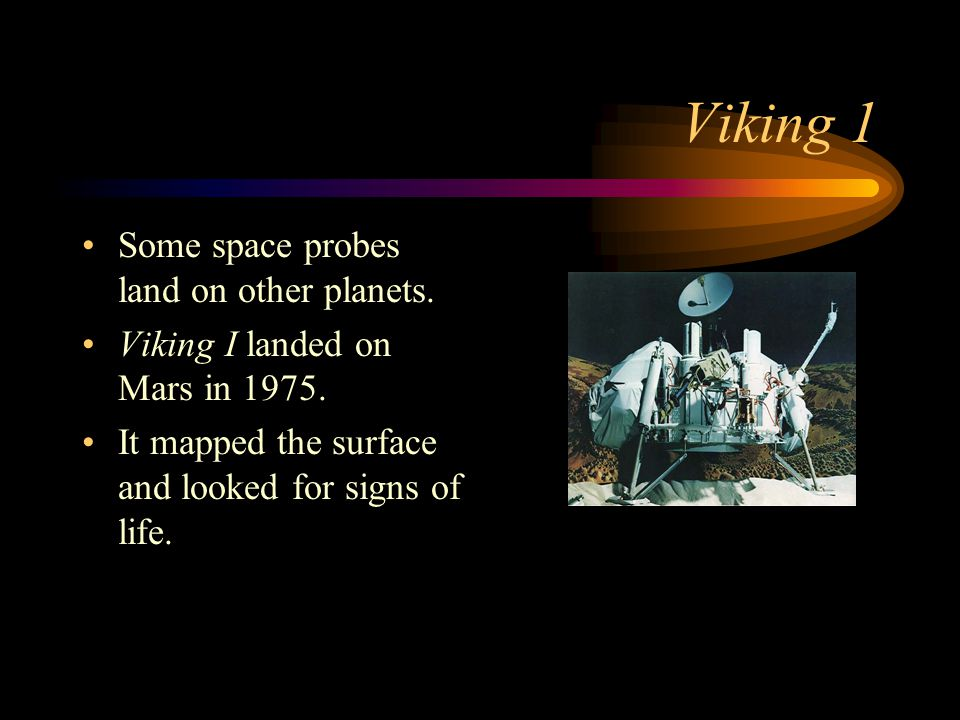 Viking 1 Some space probes land on other planets. Viking I landed on Mars in 1975. It mapped the surface and looked for signs of life.
