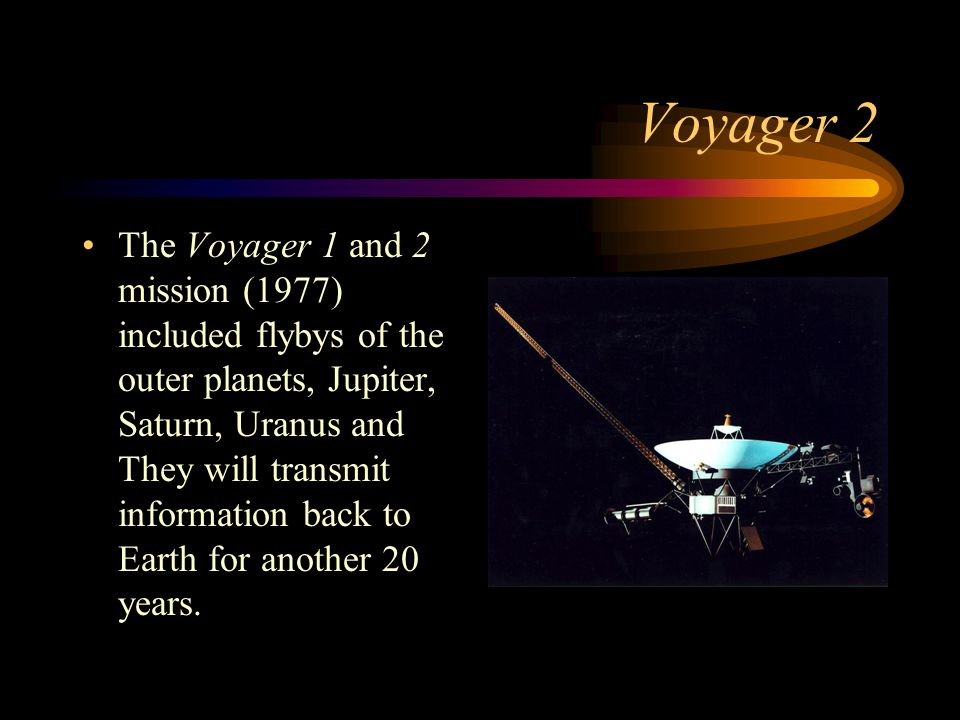 Voyager 2 The Voyager 1 and 2 mission (1977) included flybys of the outer planets, Jupiter, Saturn, Uranus and They will transmit information back to