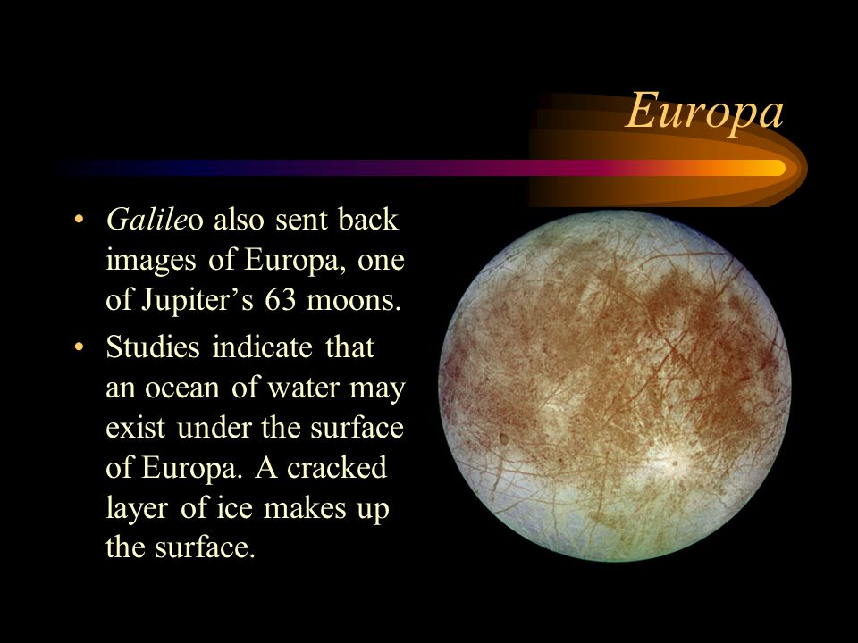 Europa Galileo also sent back images of Europa, one of Jupiter's 63 moons. Studies indicate that an ocean of water may exist under the surface of Euro