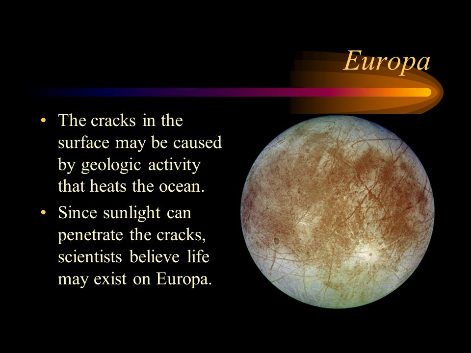Europa The cracks in the surface may be caused by geologic activity that heats the ocean. Since sunlight can penetrate the cracks, scientists believe