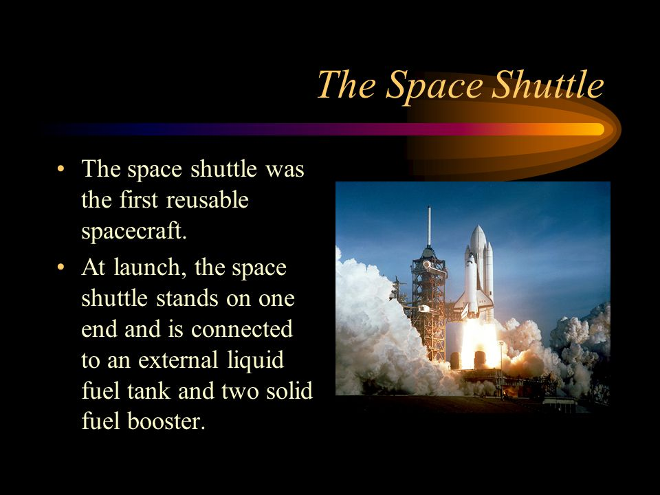 The Space Shuttle The space shuttle was the first reusable spacecraft. At launch, the space shuttle stands on one end and is connected to an external