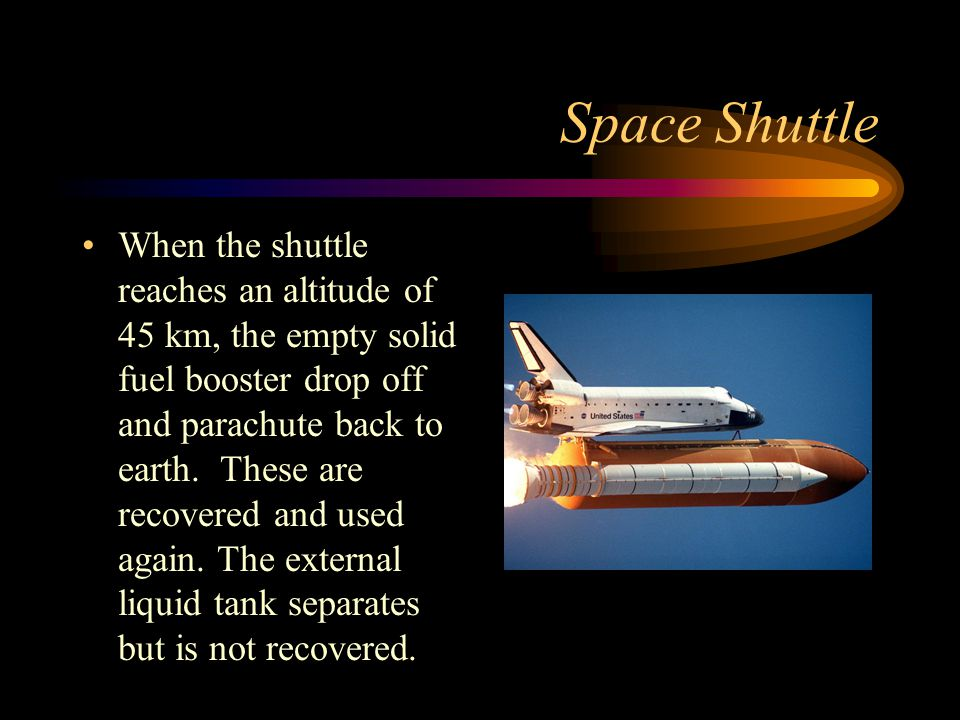 Space Shuttle When the shuttle reaches an altitude of 45 km, the empty solid fuel booster drop off and parachute back to earth. These are recovered an