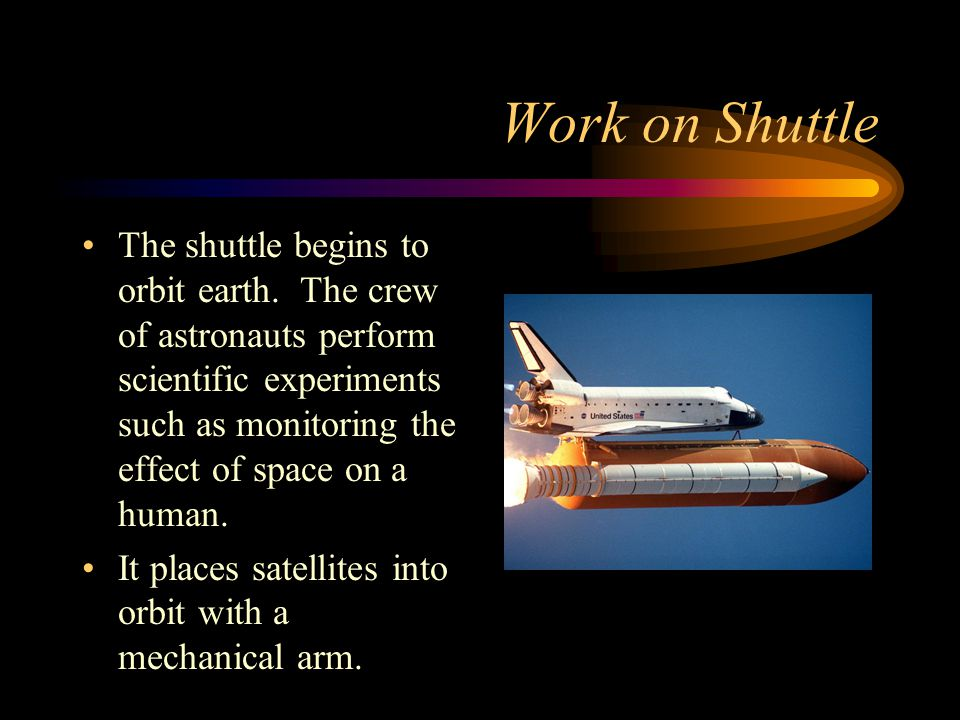 Work on Shuttle The shuttle begins to orbit earth. The crew of astronauts perform scientific experiments such as monitoring the effect of space on a h