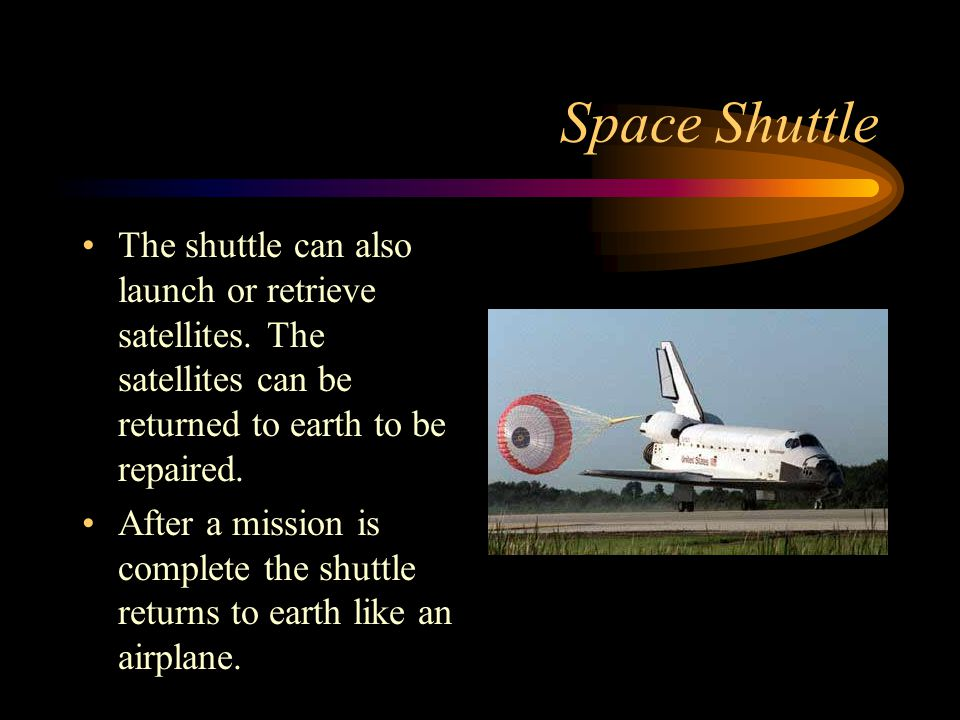 Space Shuttle The shuttle can also launch or retrieve satellites. The satellites can be returned to earth to be repaired. After a mission is complete