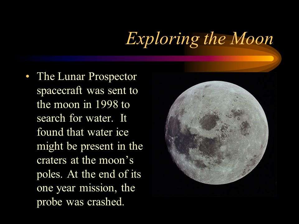 Exploring the Moon The Lunar Prospector spacecraft was sent to the moon in 1998 to search for water. It found that water ice might be present in the c