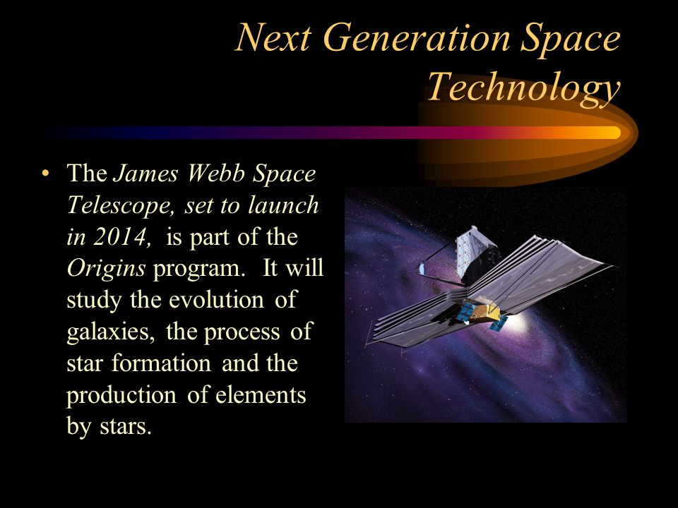Next Generation Space Technology The James Webb Space Telescope, set to launch in 2014, is part of the Origins program. It will study the evolution of