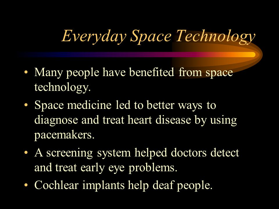 Everyday Space Technology Many people have benefited from space technology. Space medicine led to better ways to diagnose and treat heart disease by u