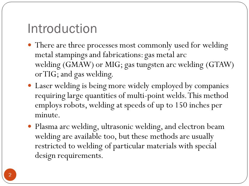 Introduction There are three processes most commonly used for welding metal stampings and fabrications: gas metal arc welding (GMAW) or MIG; gas tungs
