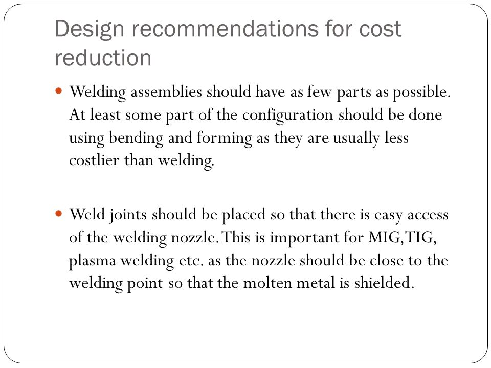 Design recommendations for cost reduction Welding assemblies should have as few parts as possible. At least some part of the configuration should be d