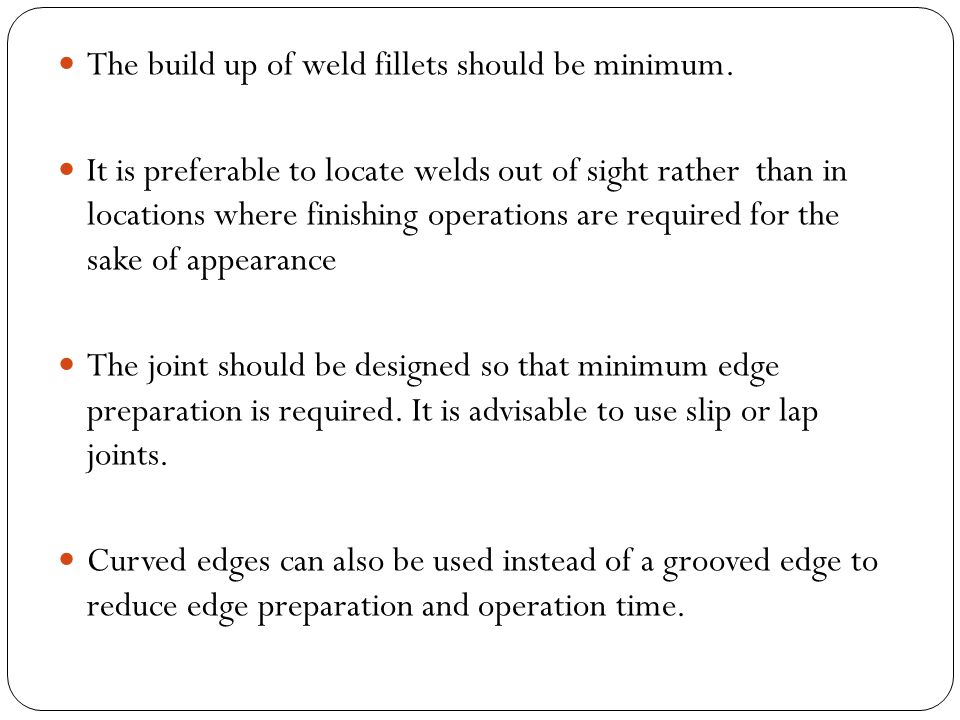 The build up of weld fillets should be minimum. It is preferable to locate welds out of sight rather than in locations where finishing operations are