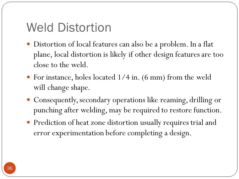 Weld Distortion Distortion of local features can also be a problem. In a flat plane, local distortion is likely if other design features are too close