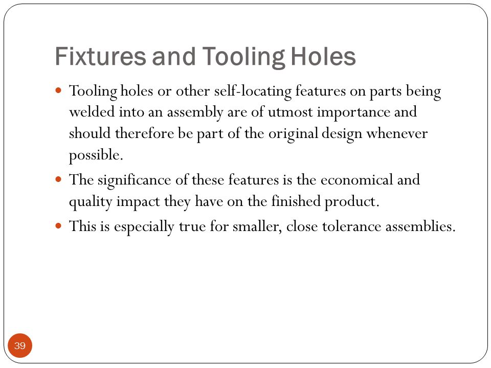 Fixtures and Tooling Holes Tooling holes or other self-locating features on parts being welded into an assembly are of utmost importance and should th