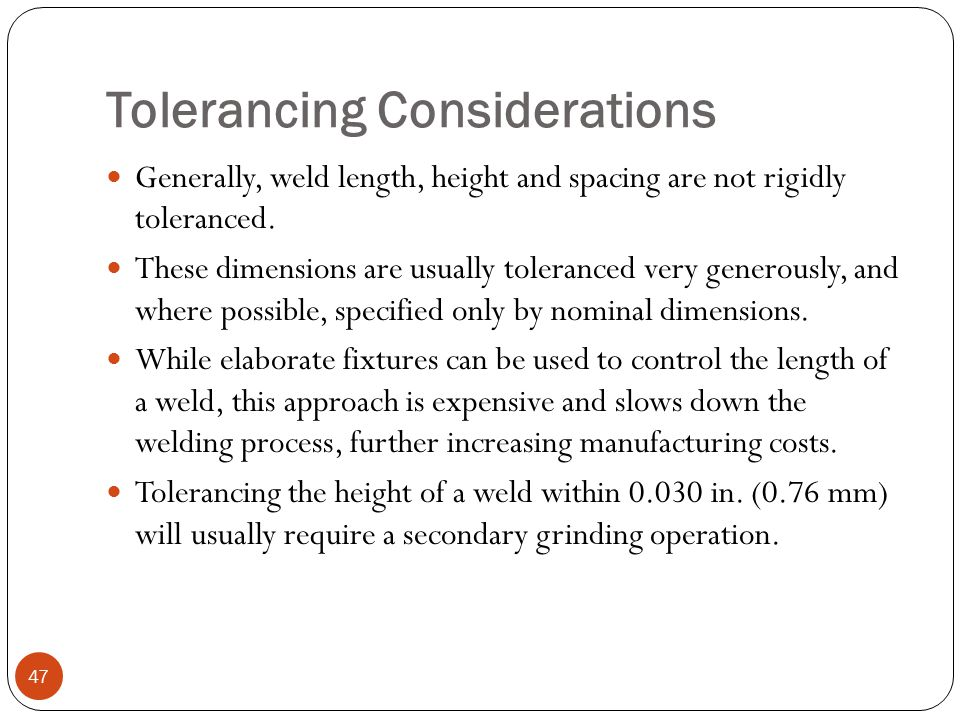 Tolerancing Considerations Generally, weld length, height and spacing are not rigidly toleranced. These dimensions are usually toleranced very generou