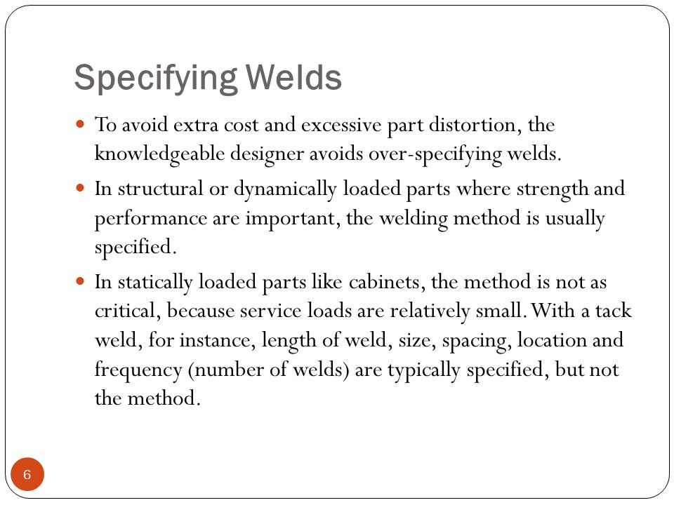 Specifying Welds To avoid extra cost and excessive part distortion, the knowledgeable designer avoids over-specifying welds. In structural or dynamica