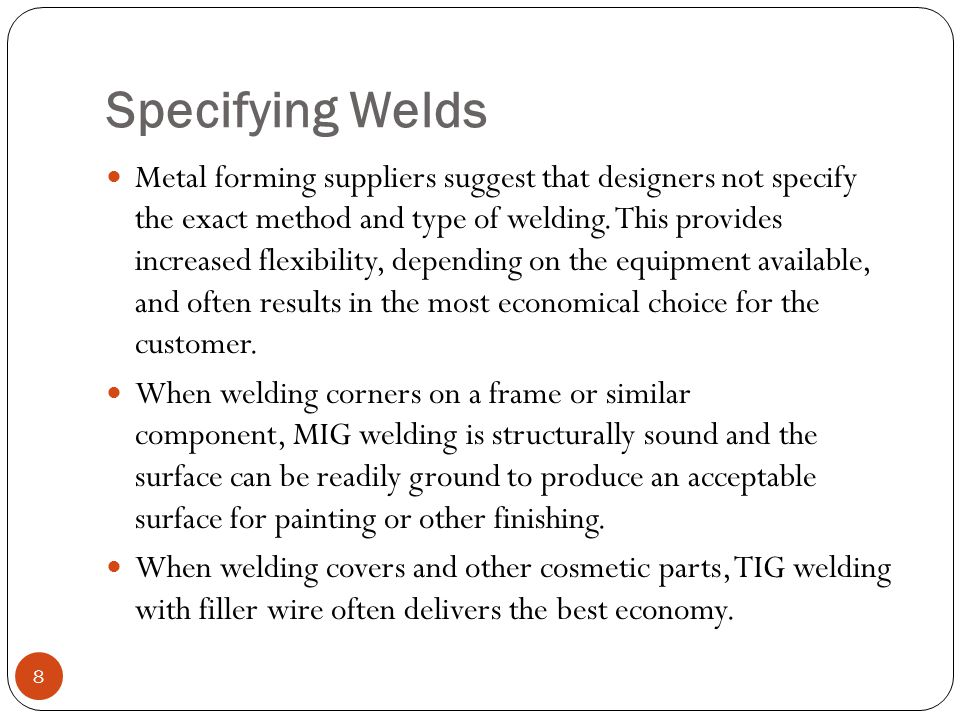 Specifying Welds Metal forming suppliers suggest that designers not specify the exact method and type of welding. This provides increased flexibility,