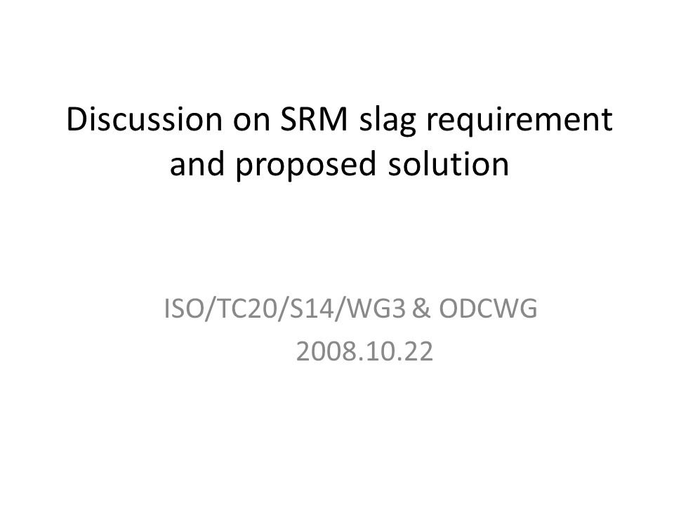 Discussion on SRM slag requirement and proposed solution ISO/TC20/S14/WG3 & ODCWG 2008.10.22