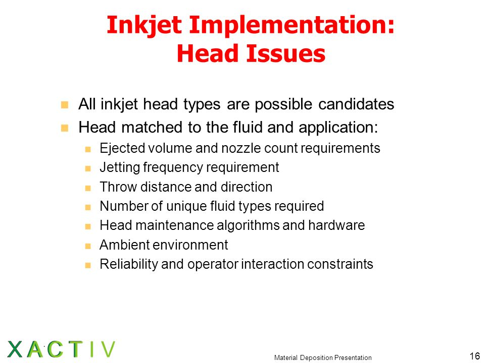 Material Deposition Presentation 16 Inkjet Implementation: Head Issues All inkjet head types are possible candidates Head matched to the fluid and application: Ejected volume and nozzle count requirements Jetting frequency requirement Throw distance and direction Number of unique fluid types required Head maintenance algorithms and hardware Ambient environment Reliability and operator interaction constraints