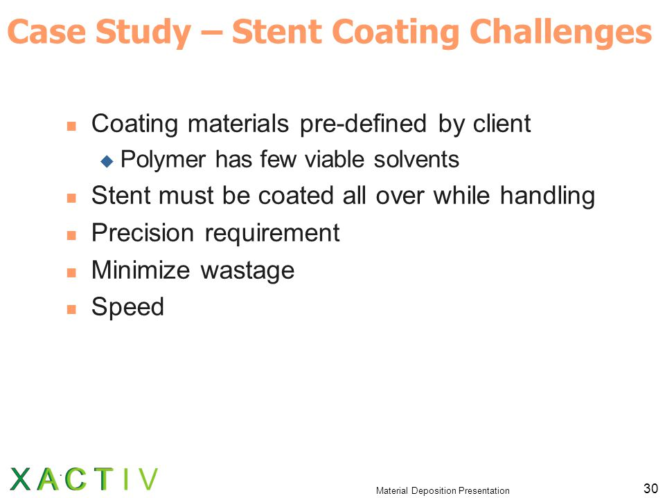 Material Deposition Presentation 30 Case Study – Stent Coating Challenges Coating materials pre-defined by client  Polymer has few viable solvents Stent must be coated all over while handling Precision requirement Minimize wastage Speed