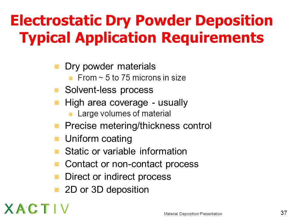 Material Deposition Presentation 37 Electrostatic Dry Powder Deposition Typical Application Requirements Dry powder materials From ~ 5 to 75 microns in size Solvent-less process High area coverage - usually Large volumes of material Precise metering/thickness control Uniform coating Static or variable information Contact or non-contact process Direct or indirect process 2D or 3D deposition