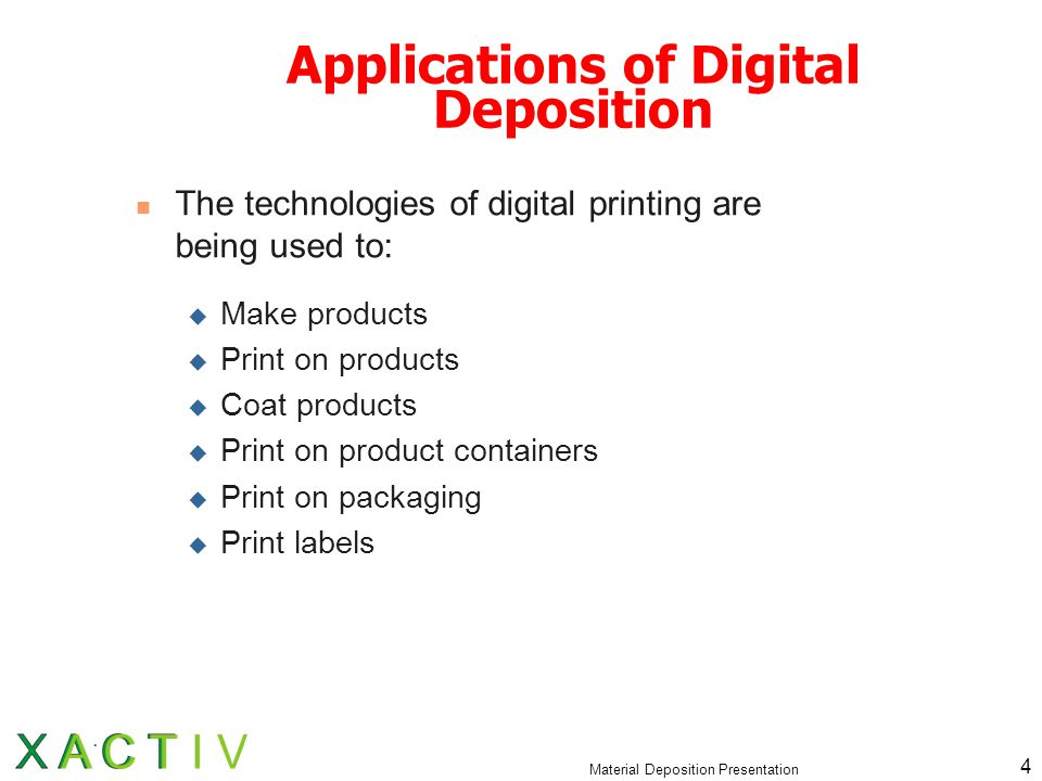 Material Deposition Presentation 4 Applications of Digital Deposition The technologies of digital printing are being used to:  Make products  Print on products  Coat products  Print on product containers  Print on packaging  Print labels