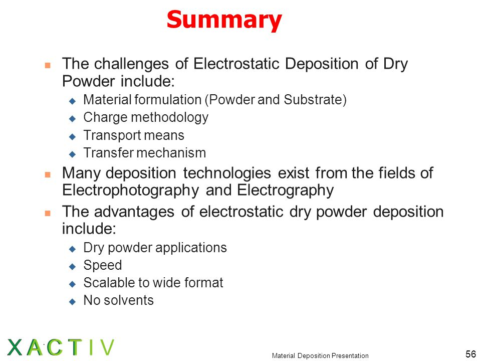 Material Deposition Presentation 56 Summary The challenges of Electrostatic Deposition of Dry Powder include:  Material formulation (Powder and Substrate)  Charge methodology  Transport means  Transfer mechanism Many deposition technologies exist from the fields of Electrophotography and Electrography The advantages of electrostatic dry powder deposition include:  Dry powder applications  Speed  Scalable to wide format  No solvents