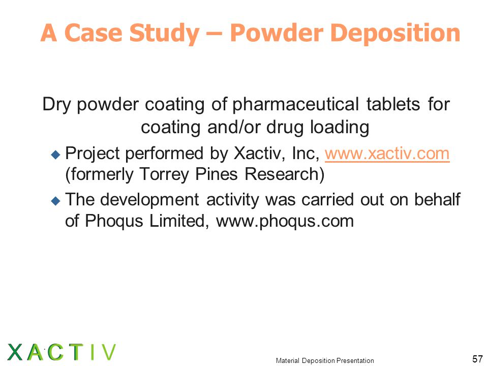 Material Deposition Presentation 57 A Case Study – Powder Deposition Dry powder coating of pharmaceutical tablets for coating and/or drug loading  Project performed by Xactiv, Inc, www.xactiv.com (formerly Torrey Pines Research)www.xactiv.com  The development activity was carried out on behalf of Phoqus Limited, www.phoqus.com