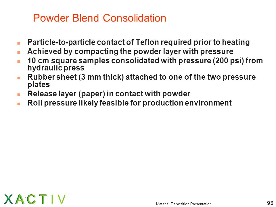 Material Deposition Presentation 93 Powder Blend Consolidation Particle-to-particle contact of Teflon required prior to heating Achieved by compacting the powder layer with pressure 10 cm square samples consolidated with pressure (200 psi) from hydraulic press Rubber sheet (3 mm thick) attached to one of the two pressure plates Release layer (paper) in contact with powder Roll pressure likely feasible for production environment
