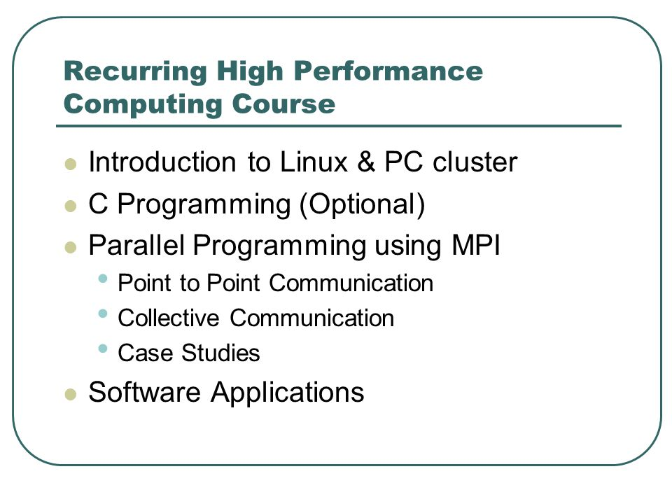 Recurring High Performance Computing Course Introduction to Linux & PC cluster C Programming (Optional) Parallel Programming using MPI Point to Point Communication Collective Communication Case Studies Software Applications