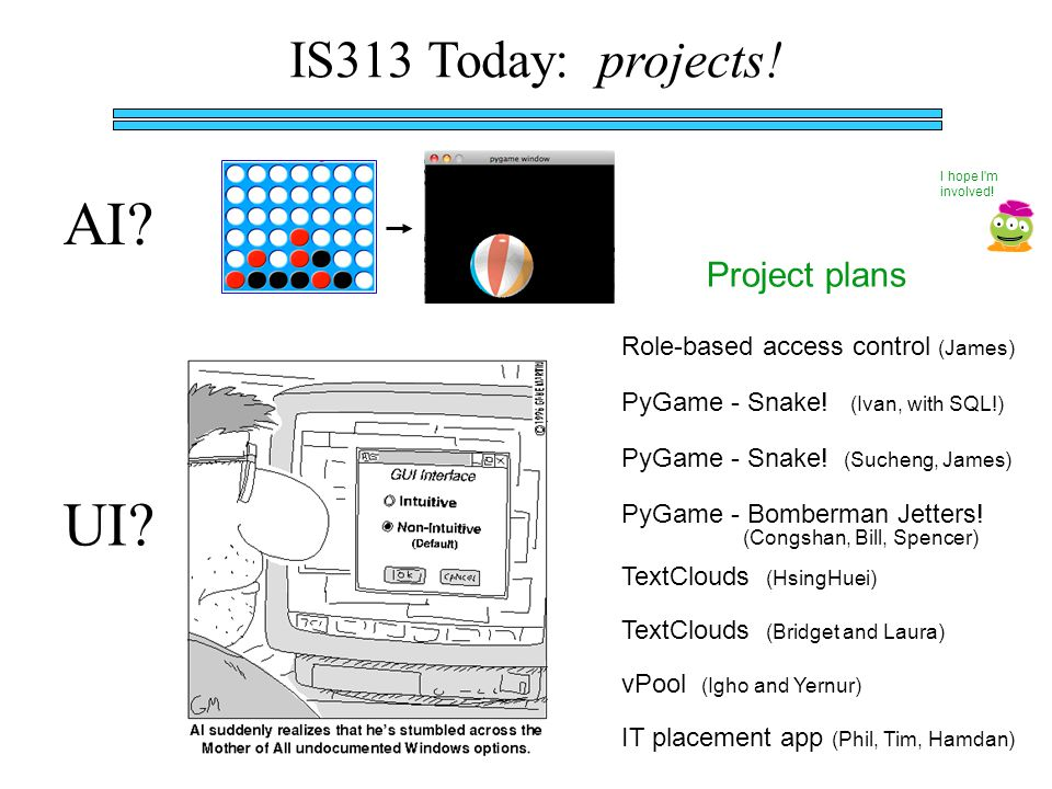 IS313 Today: projects. AI. UI. Project plans I hope I m involved.