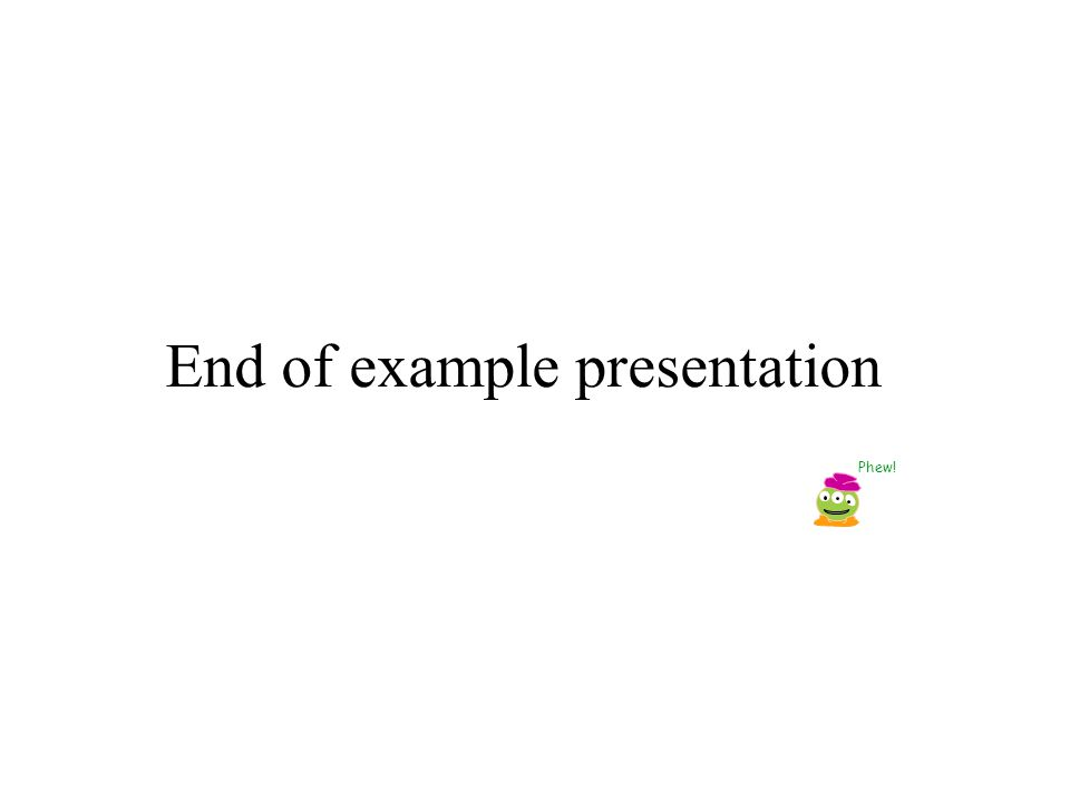 End of example presentation Phew!