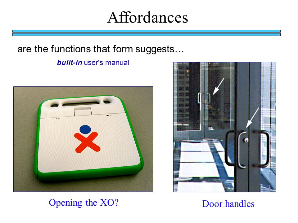 Affordances are the functions that form suggests… Opening the XO.