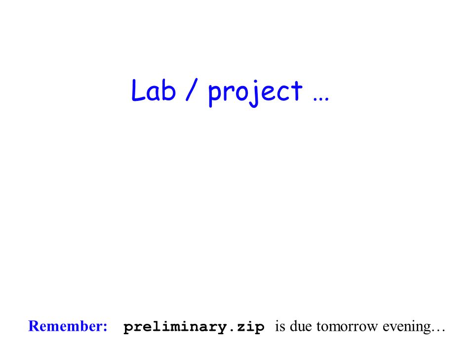 Lab / project … Remember: preliminary.zip is due tomorrow evening…