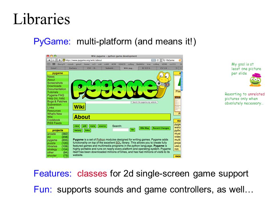 My goal is at least one picture per slide PyGame: multi-platform (and means it!) Libraries Features: classes for 2d single-screen game support Fun: supports sounds and game controllers, as well… Resorting to unrelated pictures only when absolutely necessary…