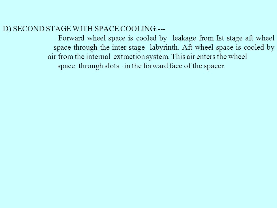 D) SECOND STAGE WITH SPACE COOLING:--- Forward wheel space is cooled by leakage from Ist stage aft wheel space through the inter stage labyrinth. Aft