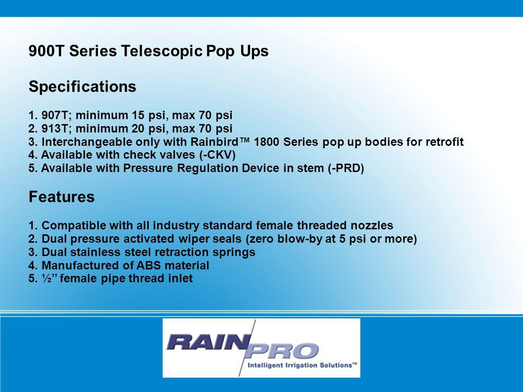 900T Series Telescopic Pop Ups Specifications 1. 907T; minimum 15 psi, max 70 psi 2.