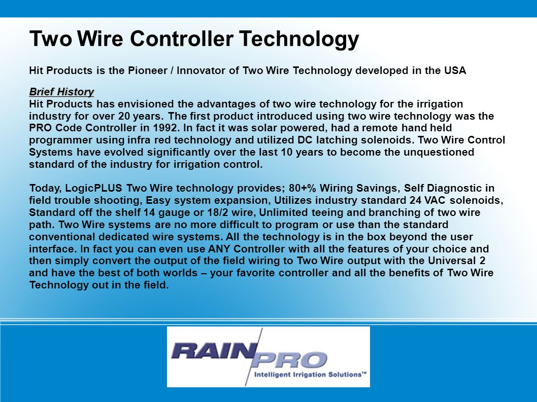Two Wire Controller Technology Hit Products is the Pioneer / Innovator of Two Wire Technology developed in the USA Brief History Hit Products has envisioned the advantages of two wire technology for the irrigation industry for over 20 years.