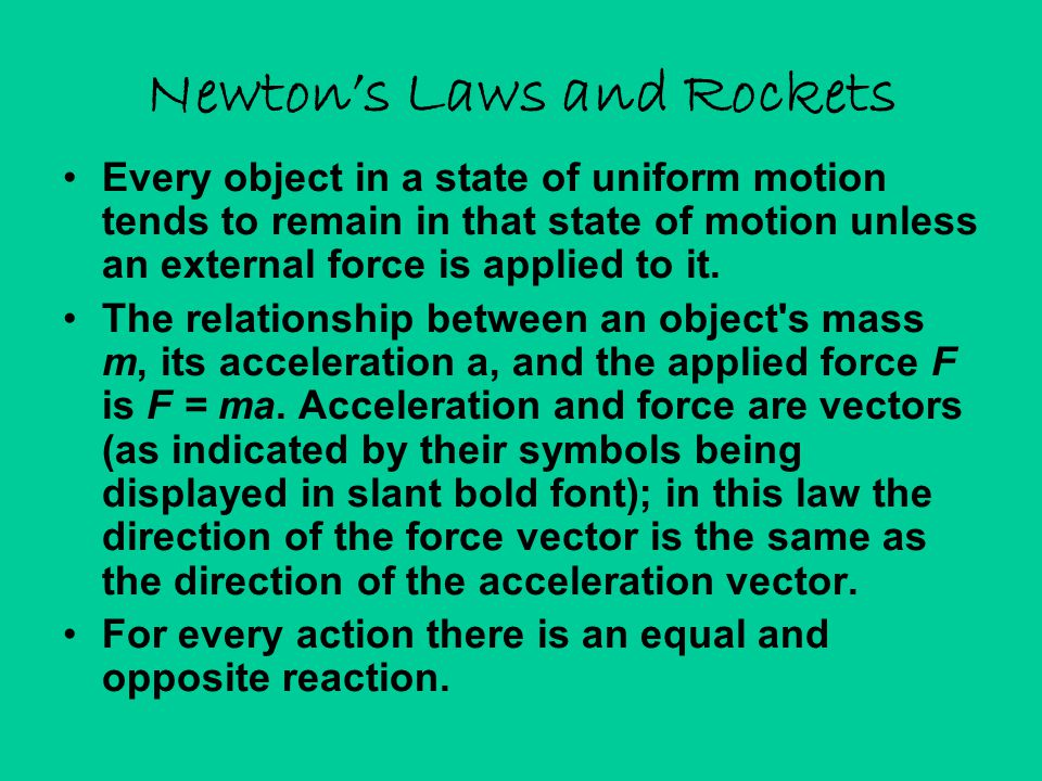 Newton's Laws and Rockets Every object in a state of uniform motion tends to remain in that state of motion unless an external force is applied to it.