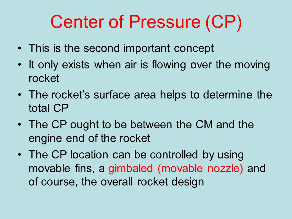 Center of Pressure (CP) This is the second important concept It only exists when air is flowing over the moving rocket The rocket's surface area helps to determine the total CP The CP ought to be between the CM and the engine end of the rocket The CP location can be controlled by using movable fins, a gimbaled (movable nozzle) and of course, the overall rocket design