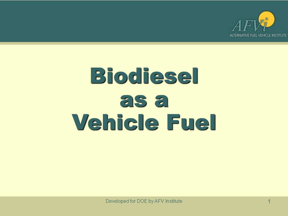 Developed for DOE by AFV Institute 1 Biodiesel as a Vehicle Fuel