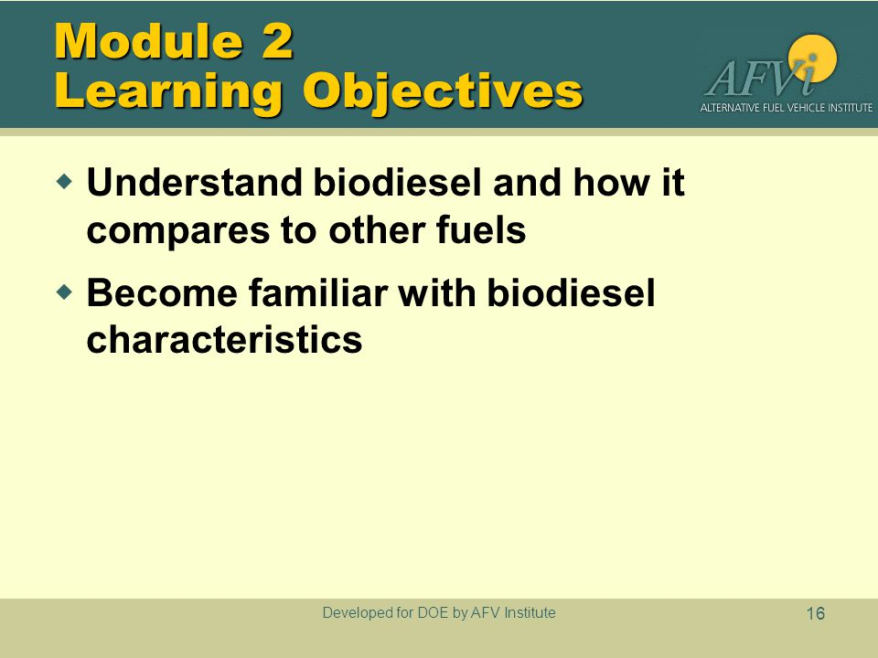 Developed for DOE by AFV Institute 16 Module 2 Learning Objectives  Understand biodiesel and how it compares to other fuels  Become familiar with biodiesel characteristics