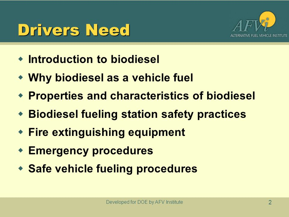Developed for DOE by AFV Institute 2 Drivers Need  Introduction to biodiesel  Why biodiesel as a vehicle fuel  Properties and characteristics of bi
